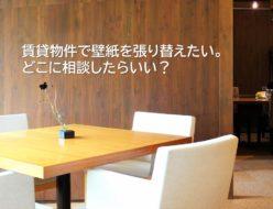 賃貸物件で壁紙を張り替えたい。どこに相談したらいい?